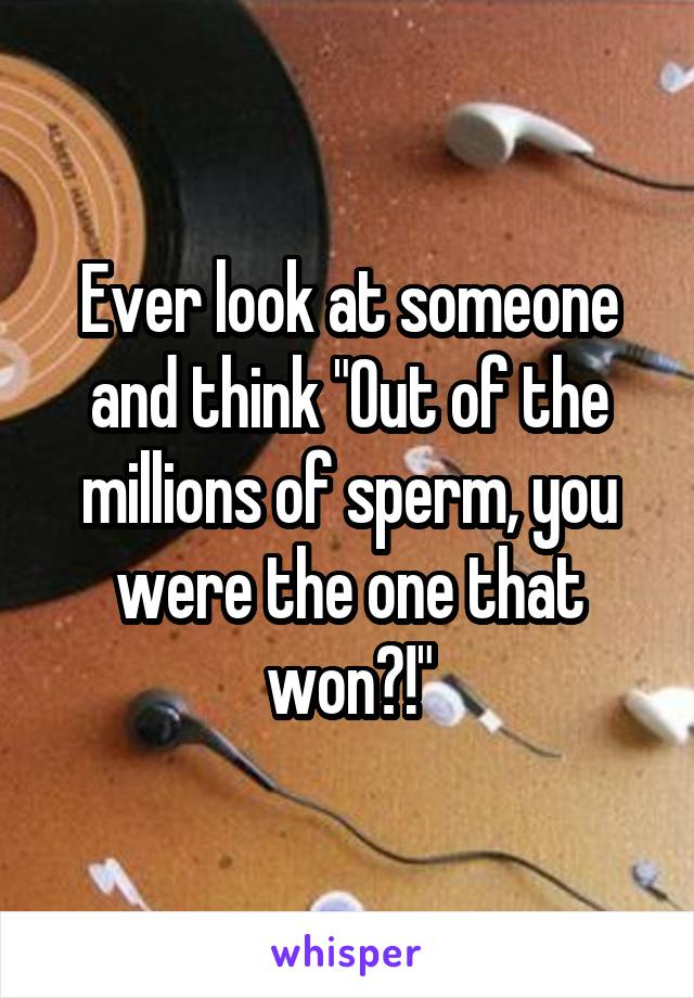 "Ever look at someone and think ""Out of the millions of sperm, you were the one that won?!"""