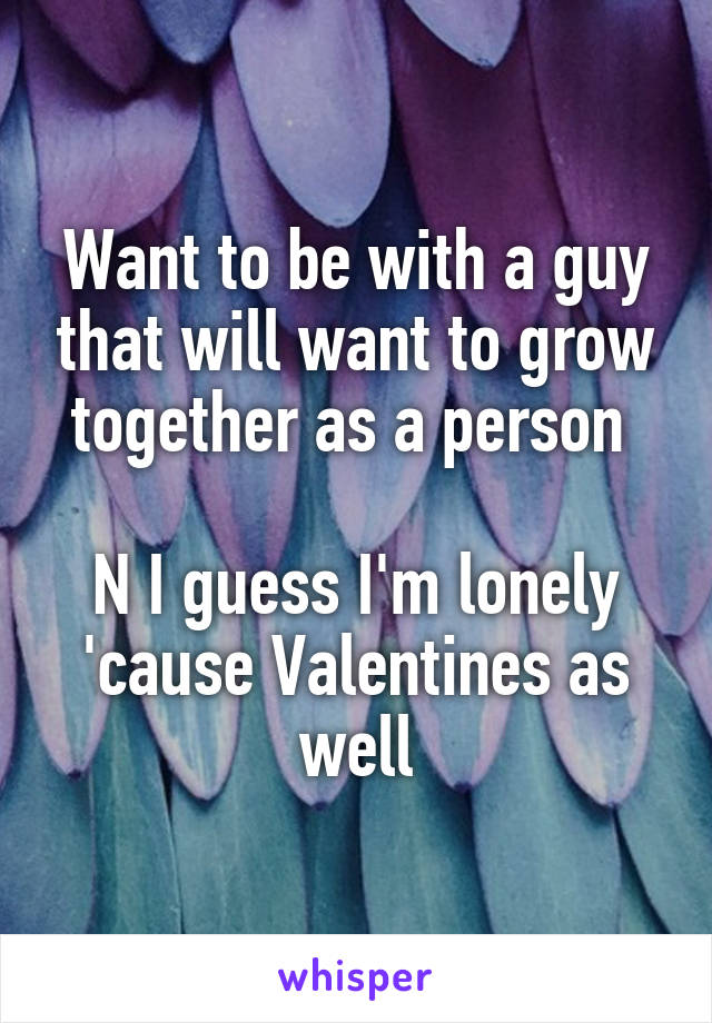 Want to be with a guy that will want to grow together as a person   N I guess I'm lonely 'cause Valentines as well
