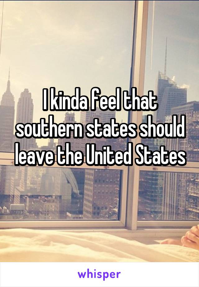 I kinda feel that southern states should leave the United States