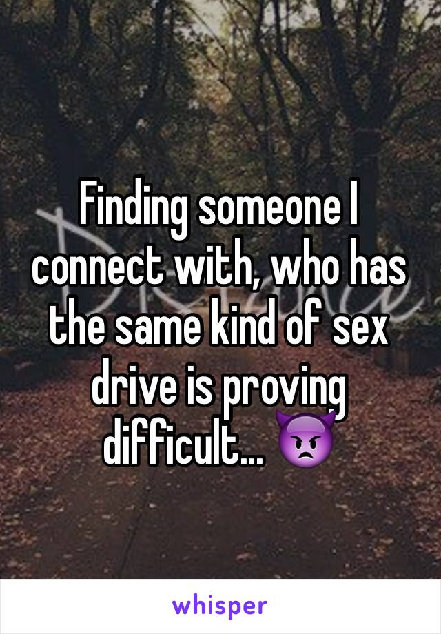 Finding someone I connect with, who has the same kind of sex drive is proving difficult... 👿