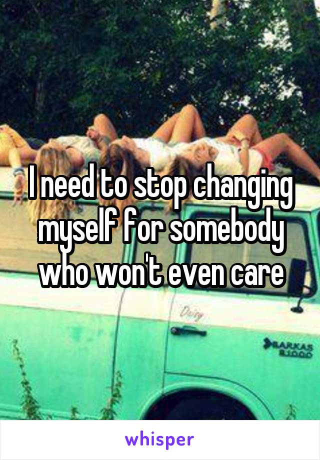 I need to stop changing myself for somebody who won't even care