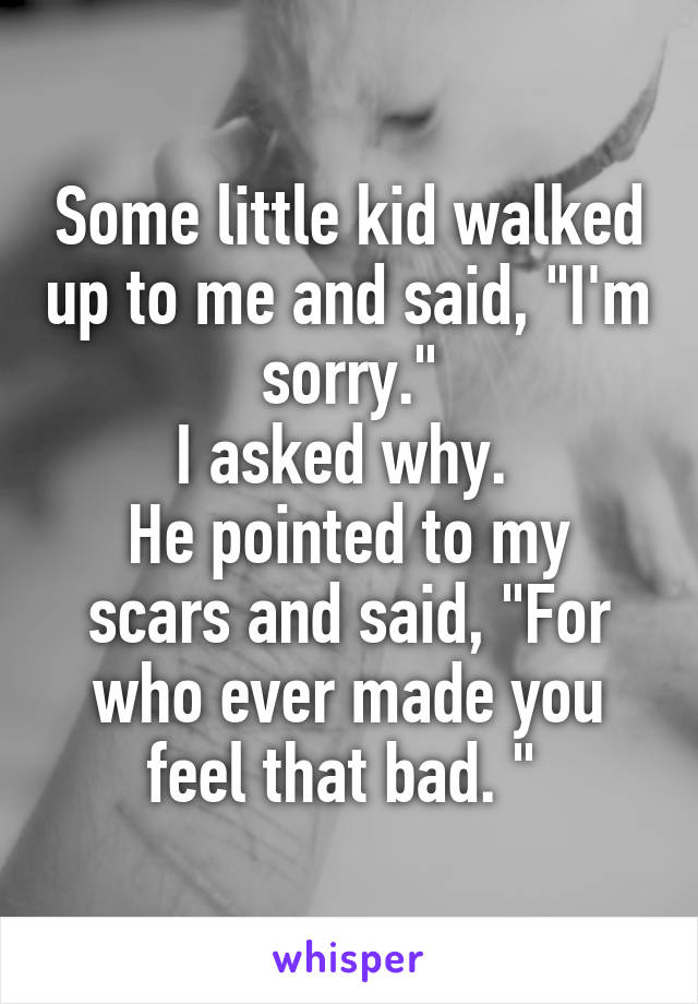 """Some little kid walked up to me and said, """"I'm sorry."""" I asked why.  He pointed to my scars and said, """"For who ever made you feel that bad. """""""