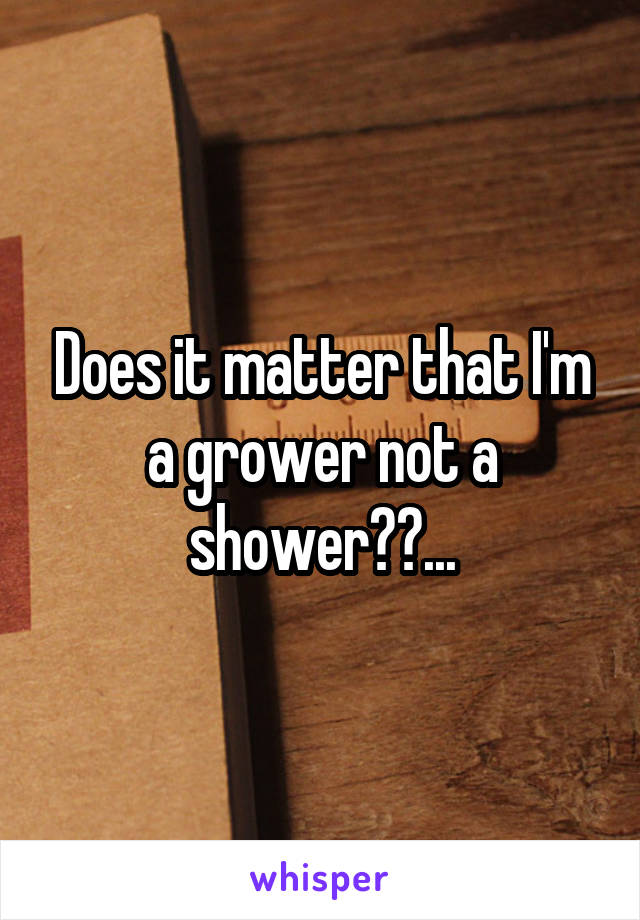 Does it matter that I'm a grower not a shower??...