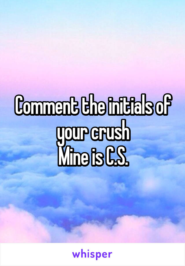 Comment the initials of your crush Mine is C.S.