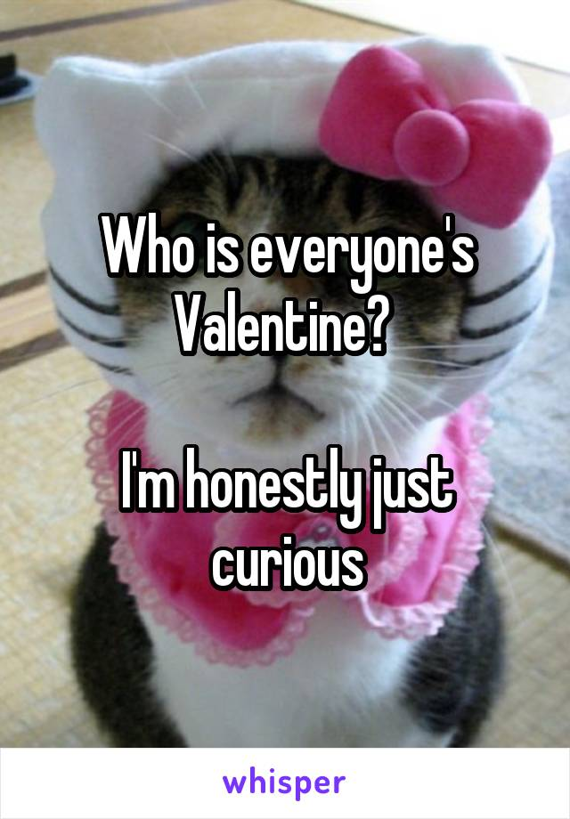 Who is everyone's Valentine?   I'm honestly just curious
