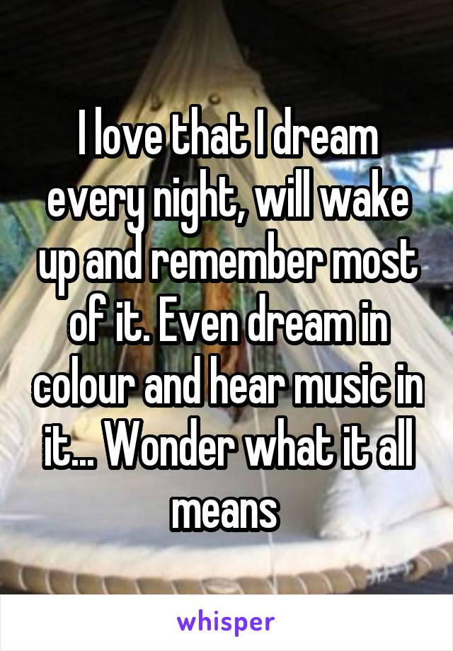 I love that I dream every night, will wake up and remember most of it. Even dream in colour and hear music in it... Wonder what it all means