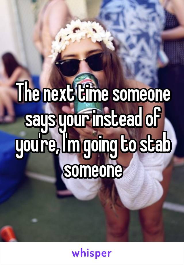 The next time someone says your instead of you're, I'm going to stab someone