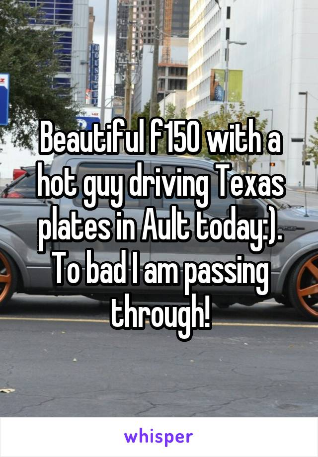 Beautiful f150 with a hot guy driving Texas plates in Ault today:). To bad I am passing through!