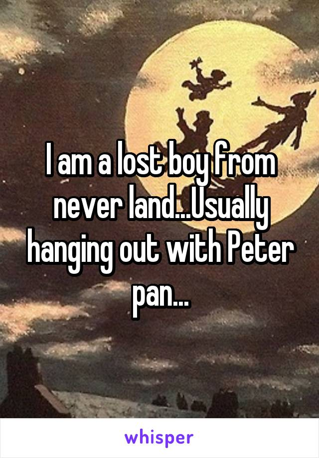 I am a lost boy from never land...Usually hanging out with Peter pan...