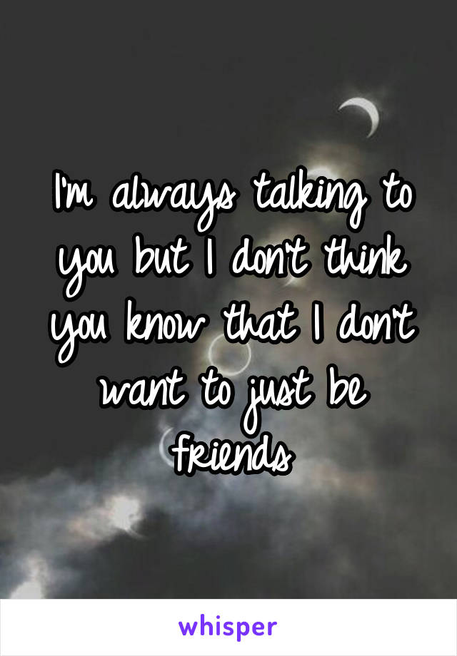 I'm always talking to you but I don't think you know that I don't want to just be friends