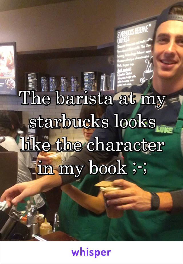 The barista at my starbucks looks like the character in my book ;-;