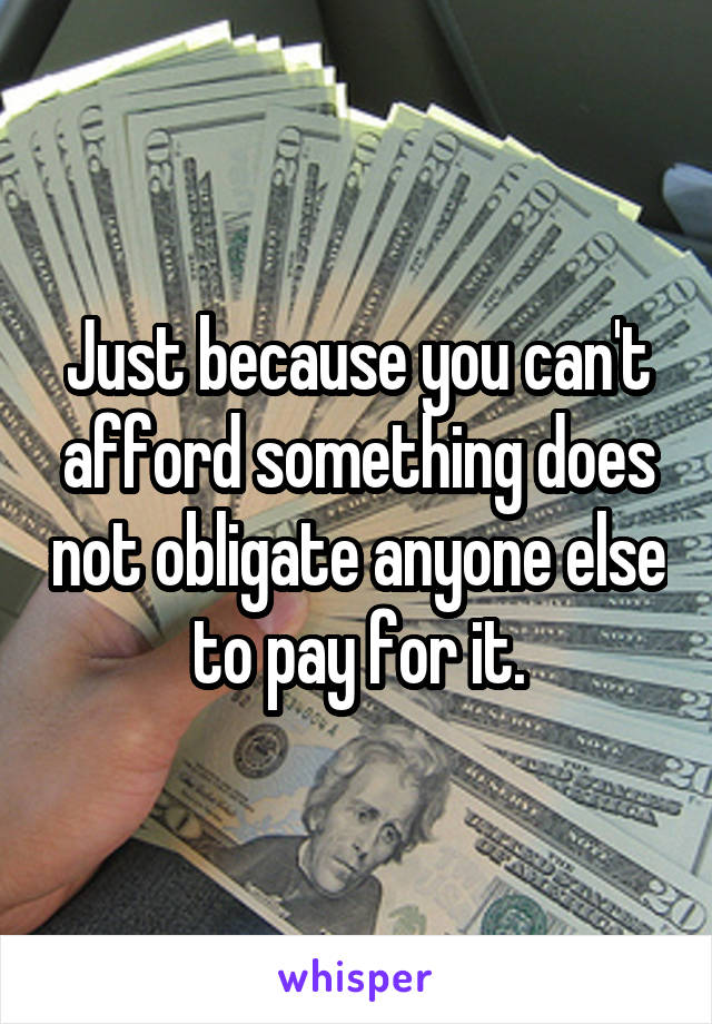Just because you can't afford something does not obligate anyone else to pay for it.