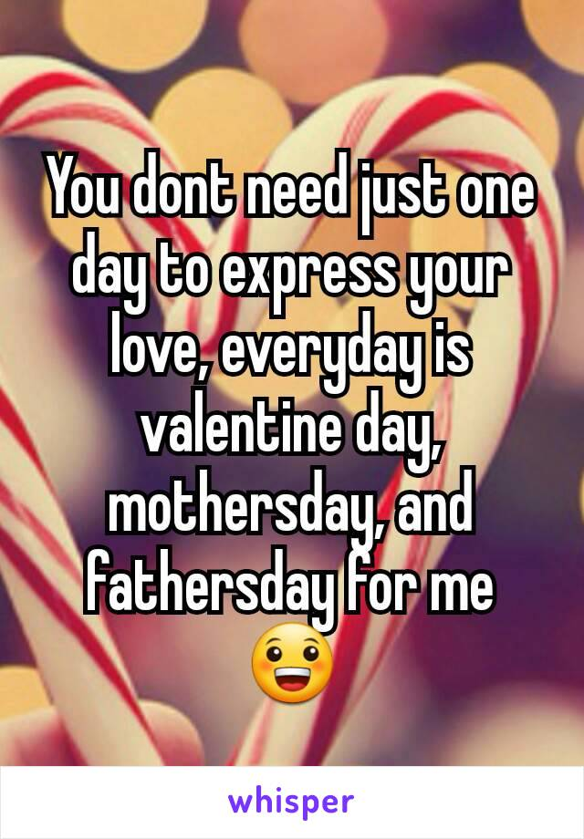 You dont need just one day to express your love, everyday is valentine day, mothersday, and fathersday for me 😀