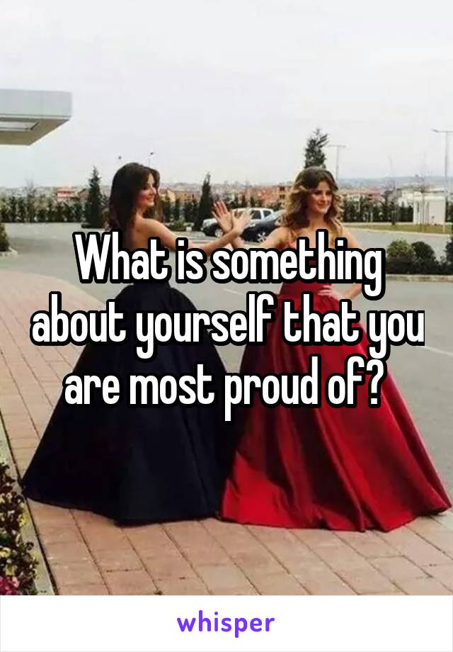 What is something about yourself that you are most proud of?