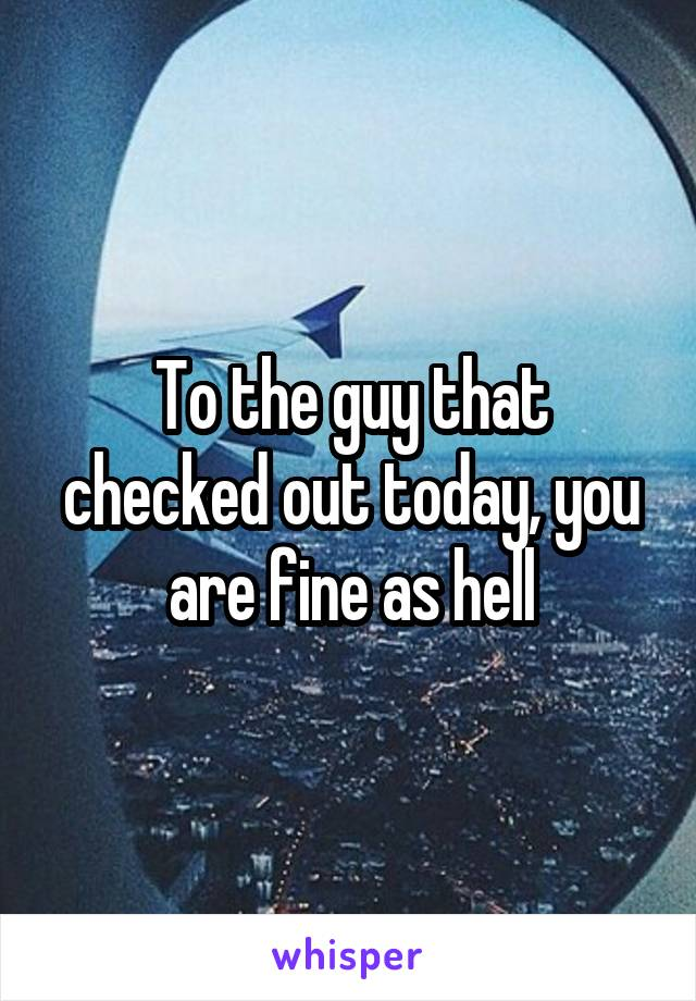 To the guy that checked out today, you are fine as hell
