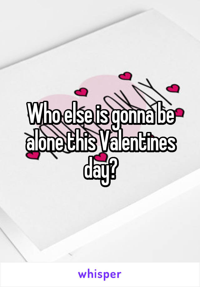 Who else is gonna be alone this Valentines day?