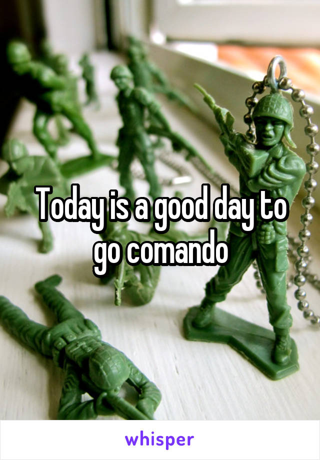 Today is a good day to go comando