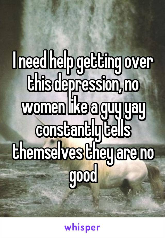 I need help getting over this depression, no women like a guy yay constantly tells themselves they are no good