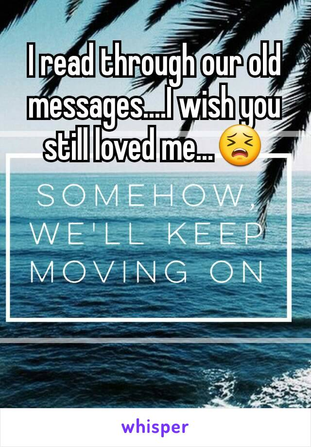I read through our old messages....I wish you still loved me...😣