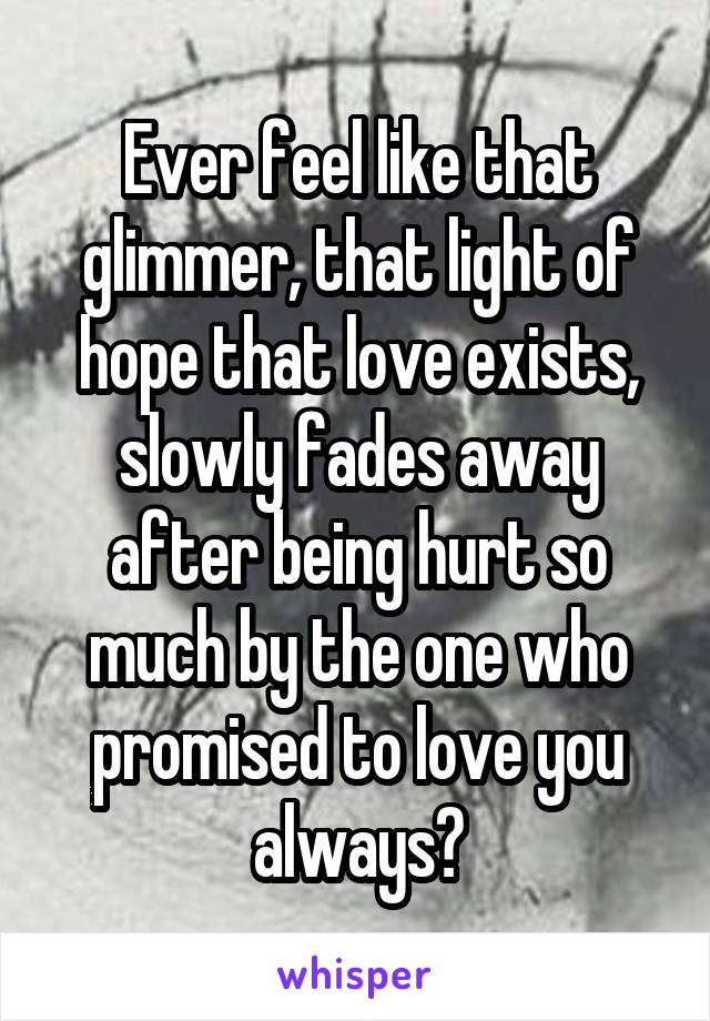 Ever feel like that glimmer, that light of hope that love exists, slowly fades away after being hurt so much by the one who promised to love you always?