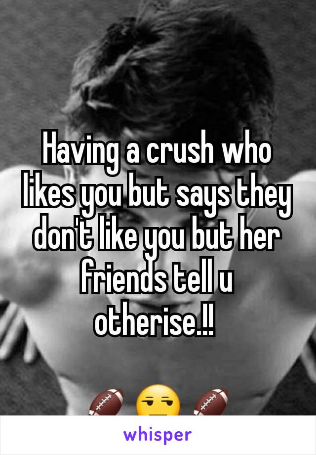 Having a crush who likes you but says they don't like you but her friends tell u otherise.!!   🏈😒🏈