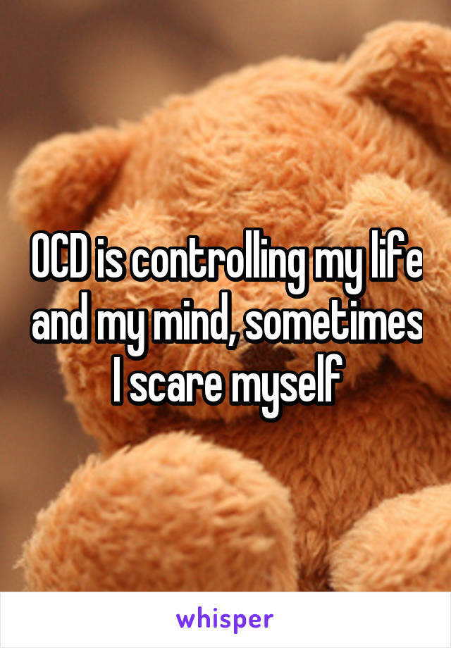 OCD is controlling my life and my mind, sometimes I scare myself