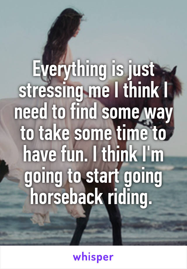 Everything is just stressing me I think I need to find some way to take some time to have fun. I think I'm going to start going horseback riding.