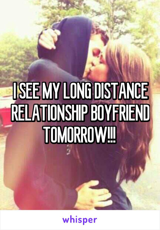I SEE MY LONG DISTANCE RELATIONSHIP BOYFRIEND TOMORROW!!!