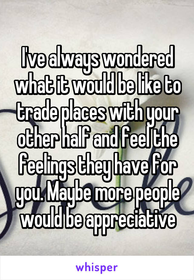 I've always wondered what it would be like to trade places with your other half and feel the feelings they have for you. Maybe more people would be appreciative