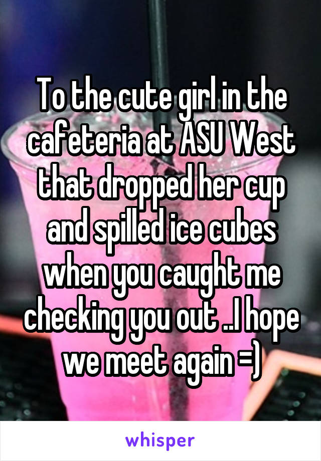 To the cute girl in the cafeteria at ASU West that dropped her cup and spilled ice cubes when you caught me checking you out ..I hope we meet again =)
