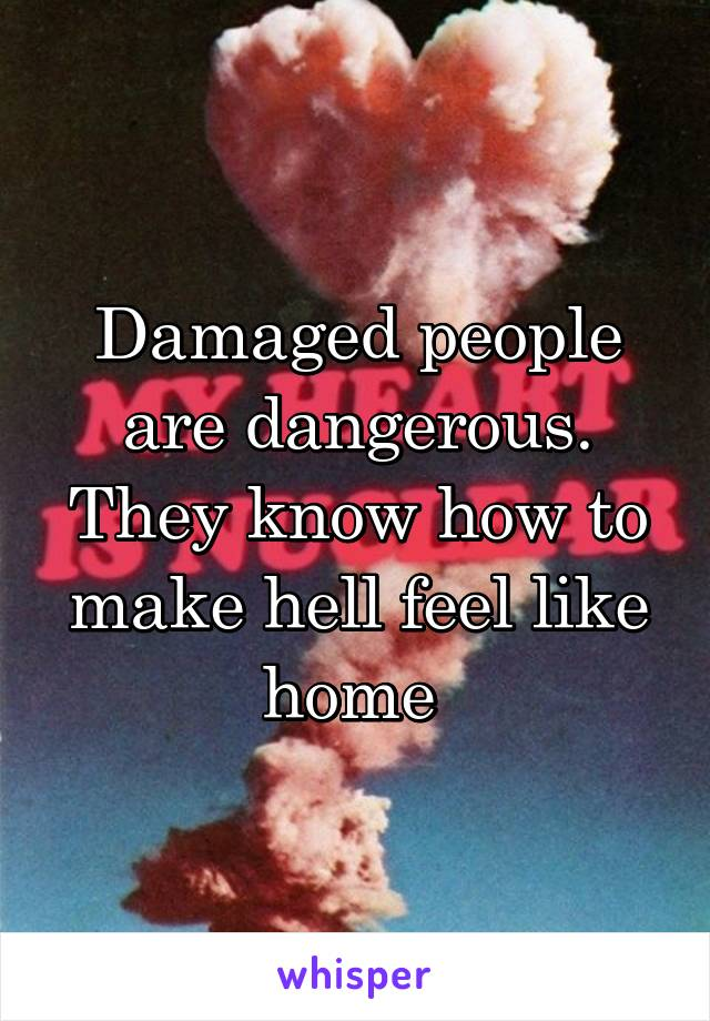 Damaged people are dangerous. They know how to make hell feel like home