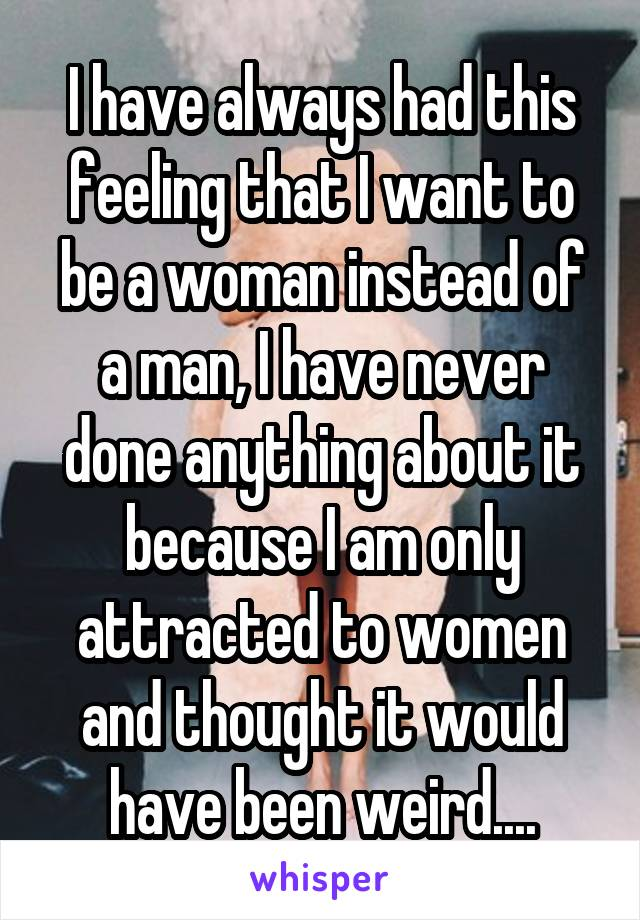 I have always had this feeling that I want to be a woman instead of a man, I have never done anything about it because I am only attracted to women and thought it would have been weird....