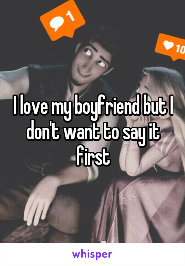 I love my boyfriend but I don't want to say it first