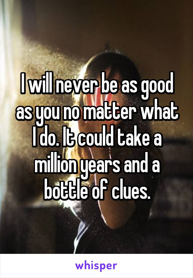 I will never be as good as you no matter what I do. It could take a million years and a bottle of clues.