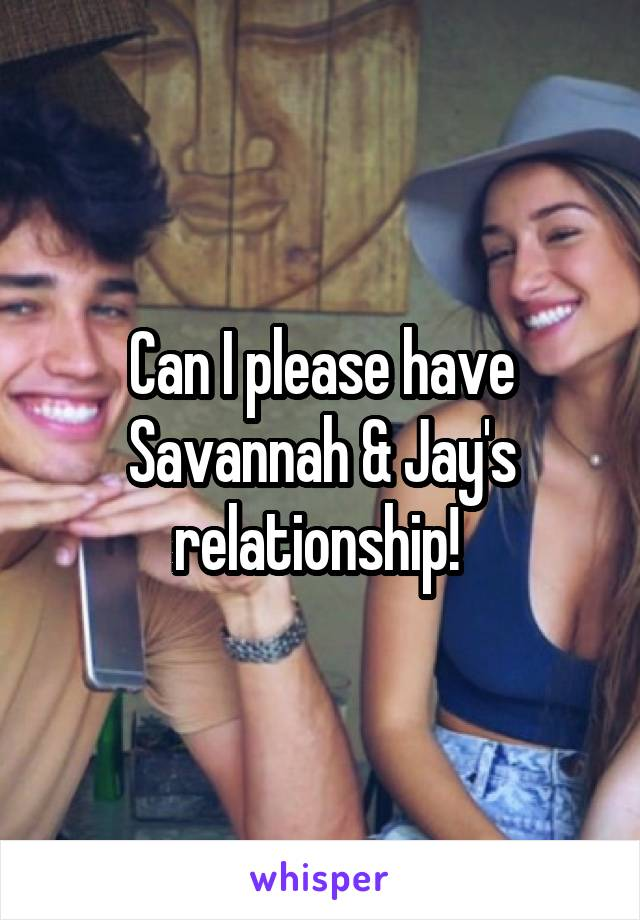 Can I please have Savannah & Jay's relationship!