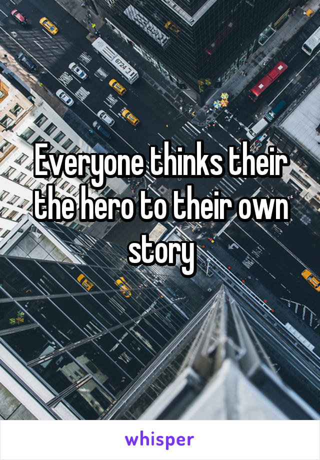 Everyone thinks their the hero to their own story