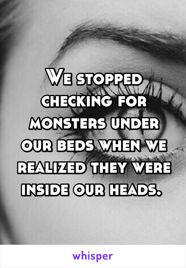 We stopped checking for monsters under our beds when we realized they were inside our heads.