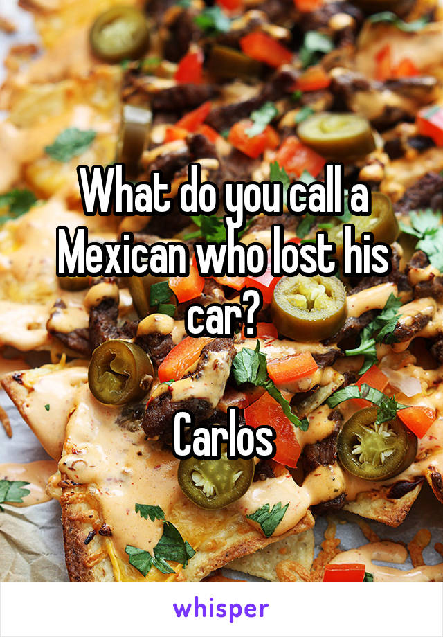 What do you call a Mexican who lost his car?  Carlos