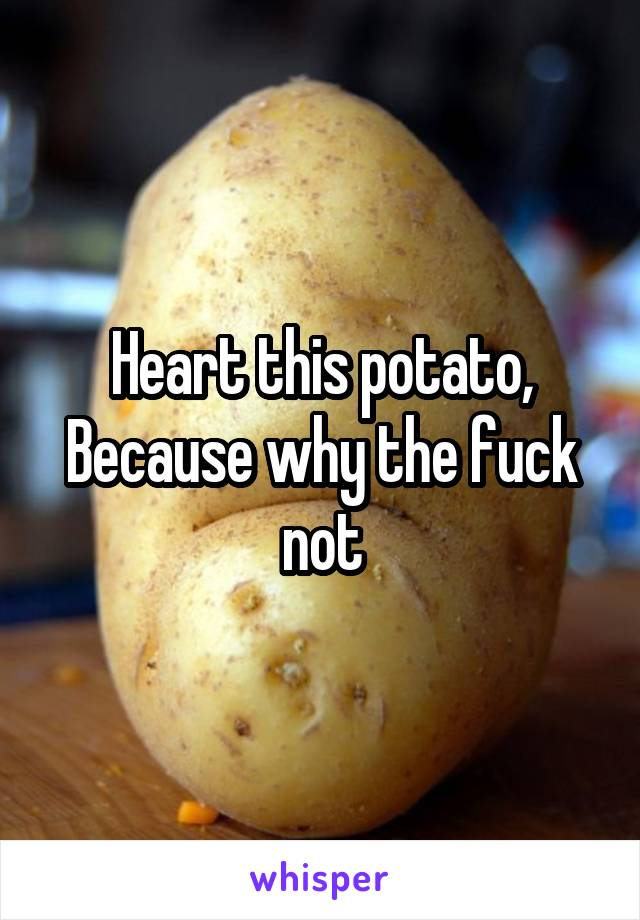 Heart this potato, Because why the fuck not