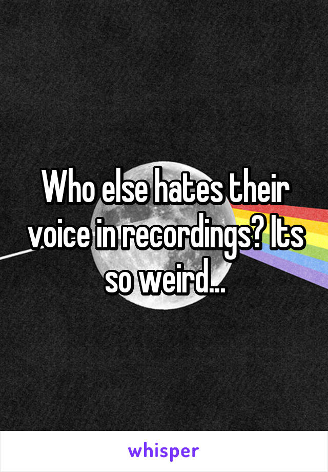 Who else hates their voice in recordings? Its so weird...