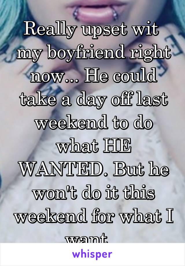 Really upset wit  my boyfriend right now... He could take a day off last weekend to do what HE WANTED. But he won't do it this weekend for what I want...