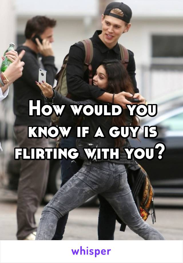 How would you know if a guy is flirting with you?
