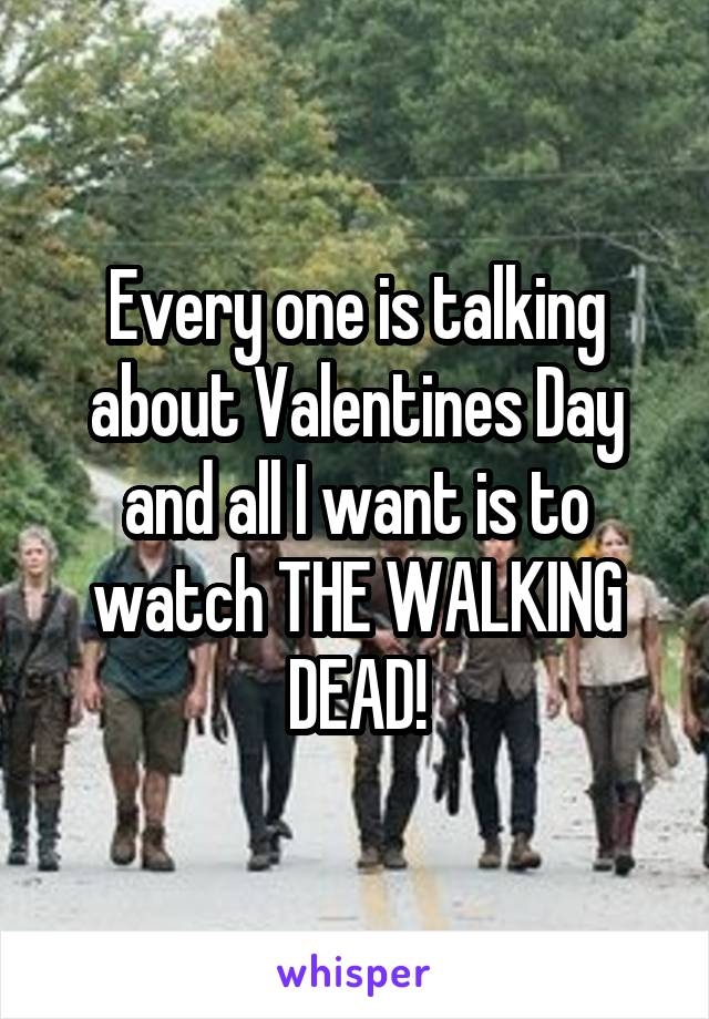 Every one is talking about Valentines Day and all I want is to watch THE WALKING DEAD!