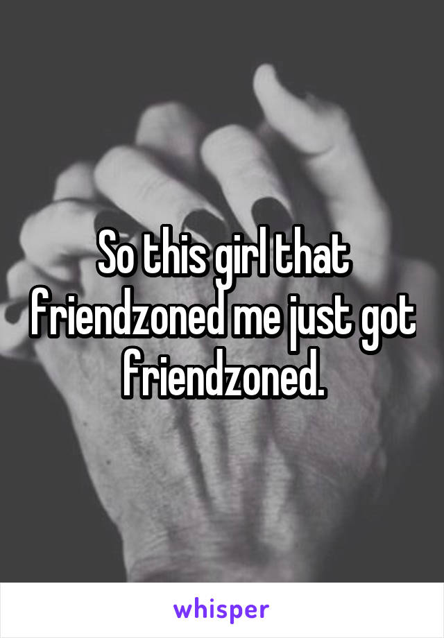 So this girl that friendzoned me just got friendzoned.
