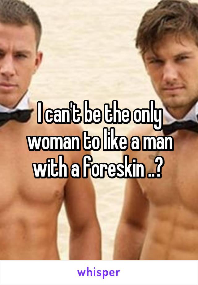 I can't be the only woman to like a man with a foreskin ..?