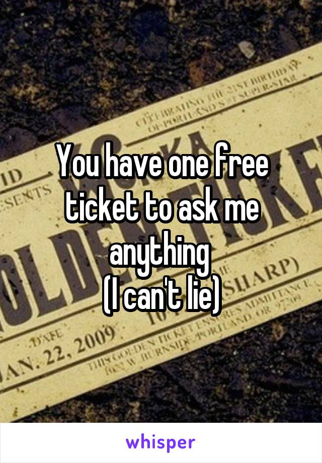 You have one free ticket to ask me anything  (I can't lie)