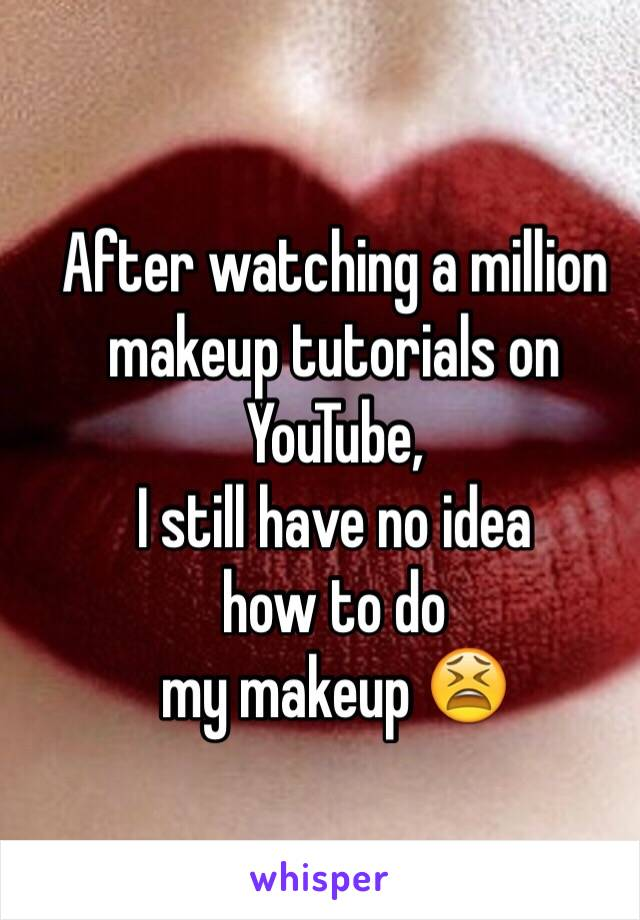 After watching a million makeup tutorials on YouTube,  I still have no idea  how to do  my makeup 😫