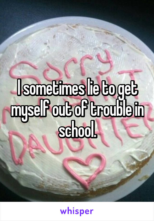 I sometimes lie to get myself out of trouble in school.