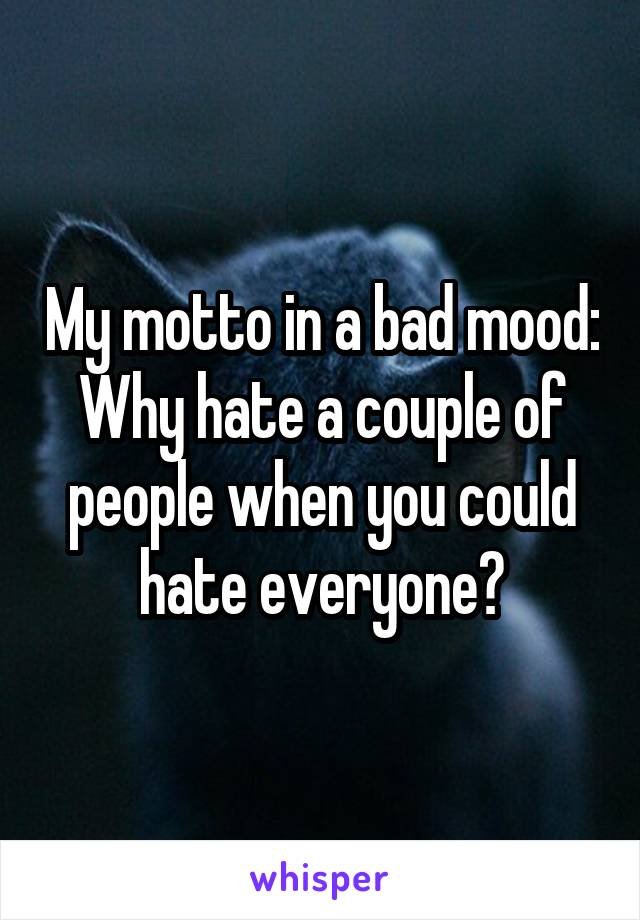 My motto in a bad mood: Why hate a couple of people when you could hate everyone?