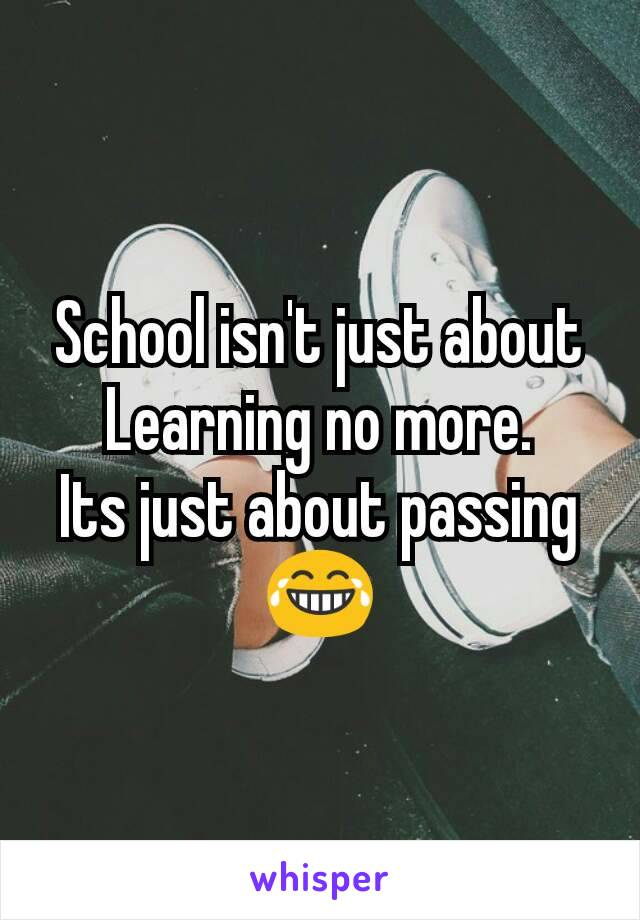 School isn't just about Learning no more. Its just about passing 😂